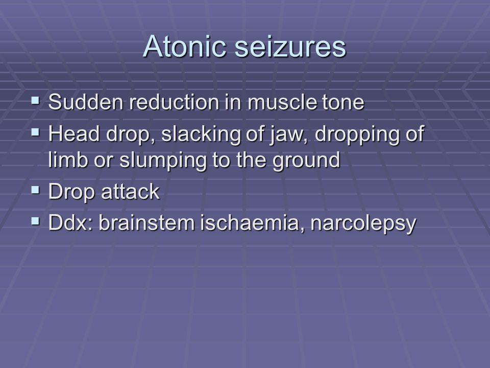 Atonic seizures Sudden reduction in muscle tone