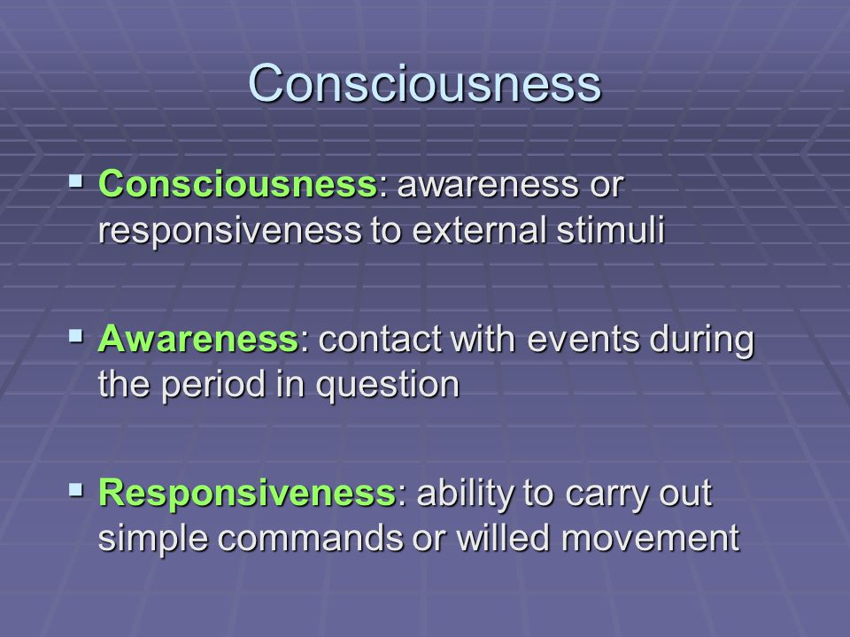 Consciousness Consciousness: awareness or responsiveness to external stimuli. Awareness: contact with events during the period in question.