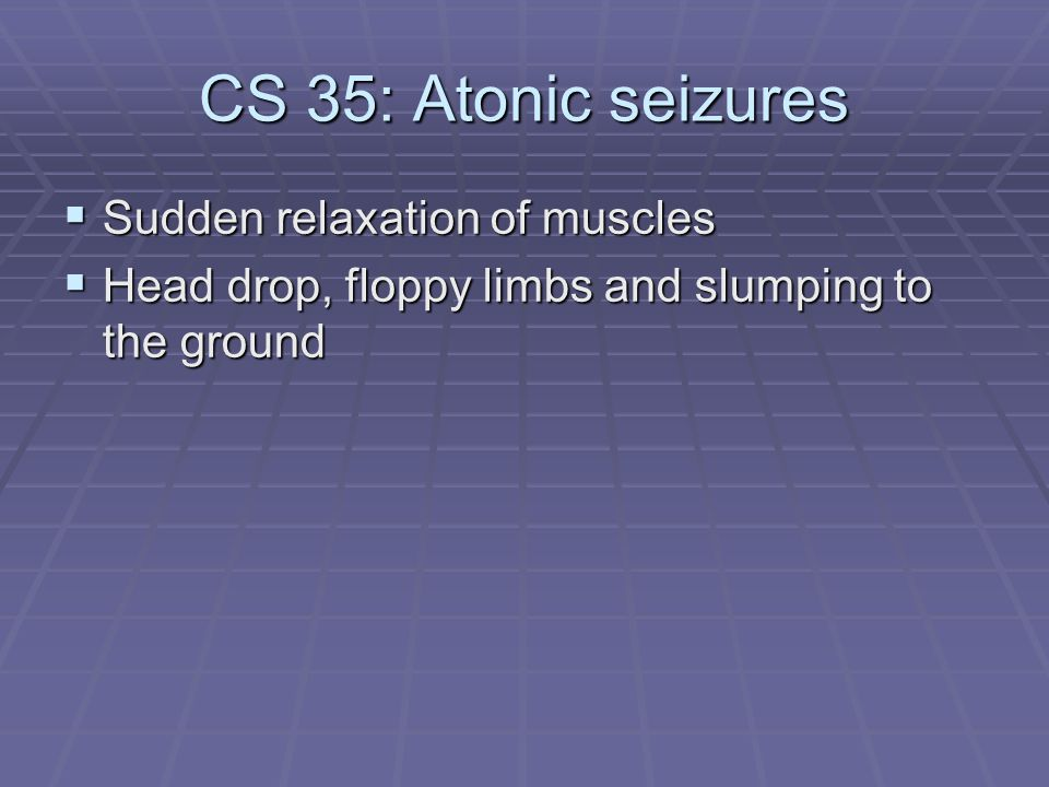 CS 35: Atonic seizures Sudden relaxation of muscles
