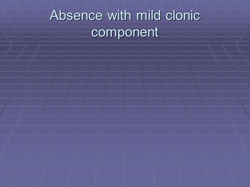 Absence with mild clonic component