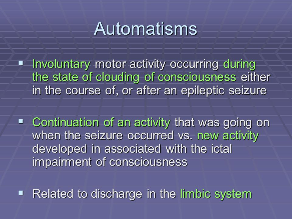 Automatisms Involuntary motor activity occurring during the state of clouding of consciousness either in the course of, or after an epileptic seizure.