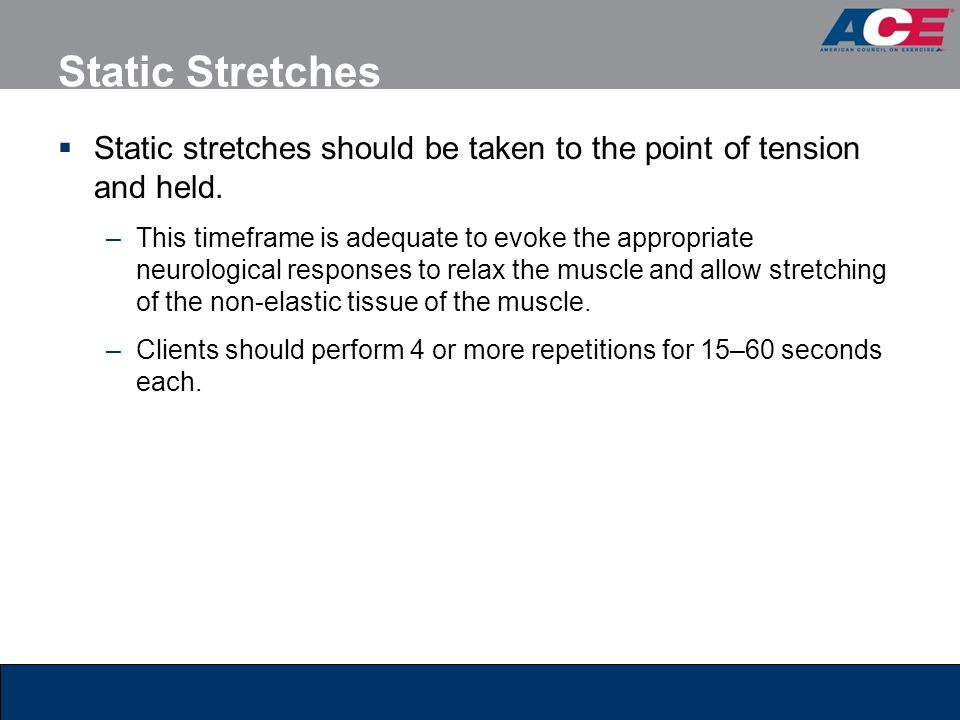 Static Stretches Static stretches should be taken to the point of tension and held.