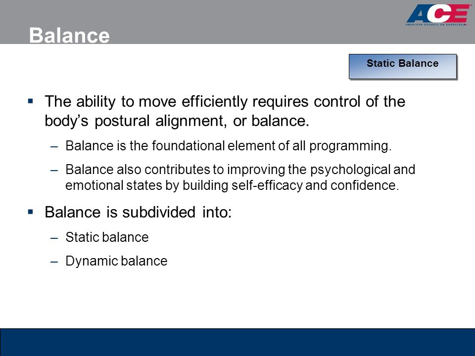 Balance Static Balance. The ability to move efficiently requires control of the body's postural alignment, or balance.