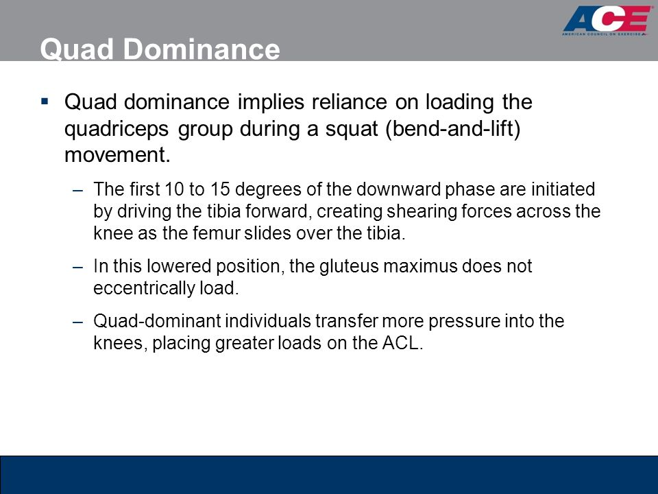 Quad Dominance Quad dominance implies reliance on loading the quadriceps group during a squat (bend-and-lift) movement.