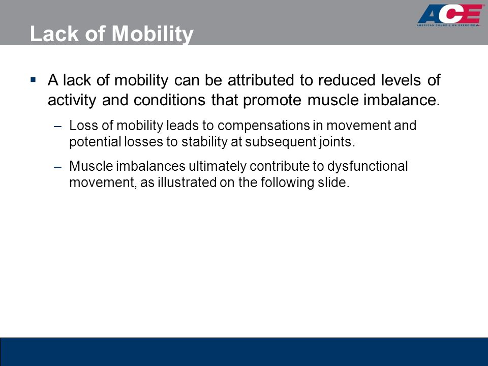 Lack of Mobility A lack of mobility can be attributed to reduced levels of activity and conditions that promote muscle imbalance.