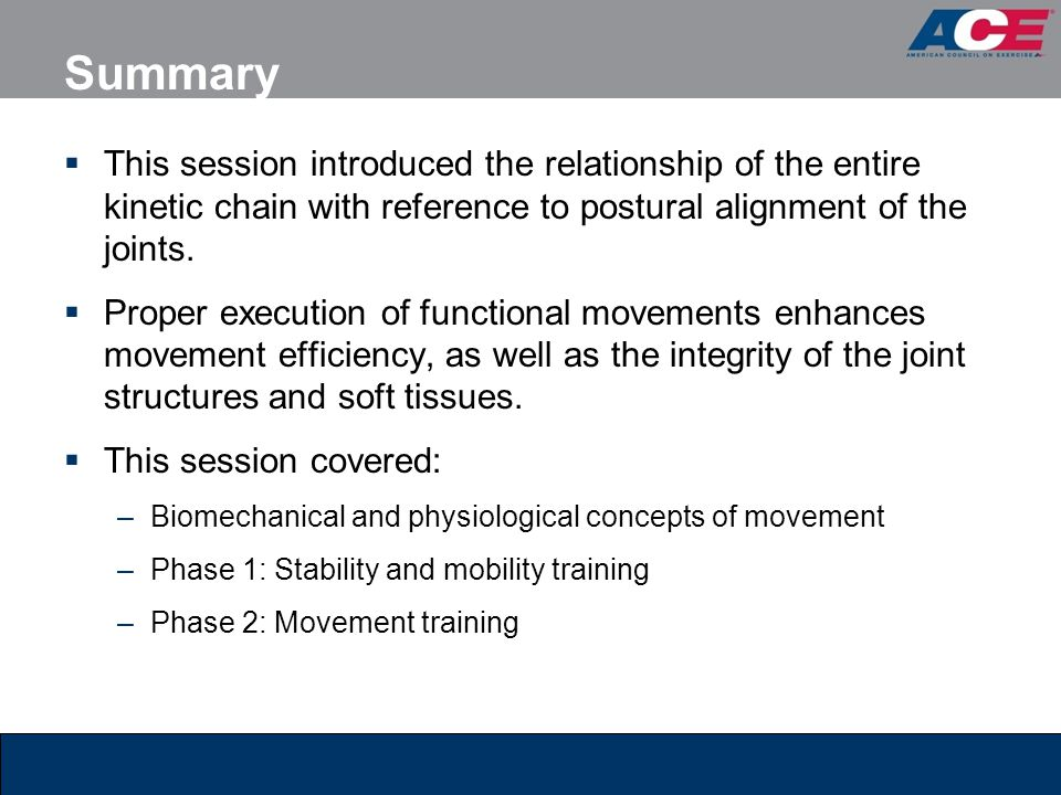 Summary This session introduced the relationship of the entire kinetic chain with reference to postural alignment of the joints.