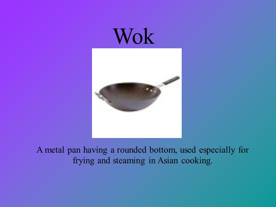Wok A metal pan having a rounded bottom, used especially for frying and steaming in Asian cooking.