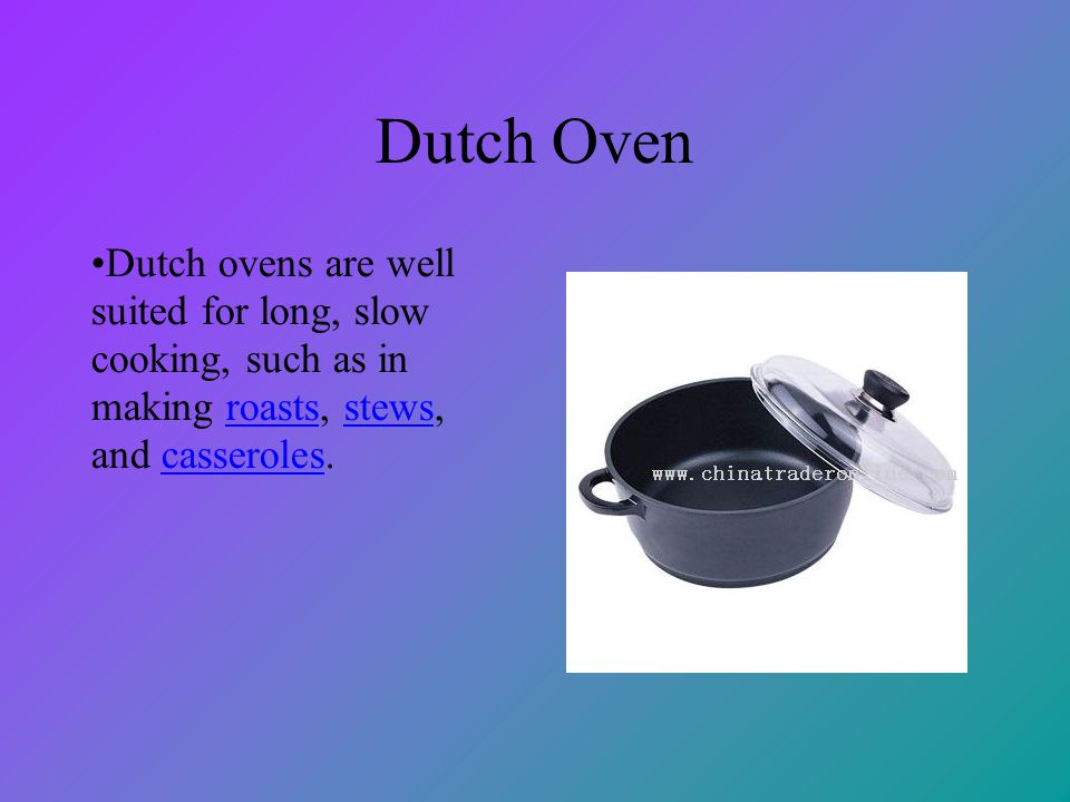 Dutch Oven Dutch ovens are well suited for long, slow cooking, such as in making roasts, stews, and casseroles.