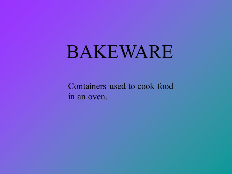 BAKEWARE Containers used to cook food in an oven.