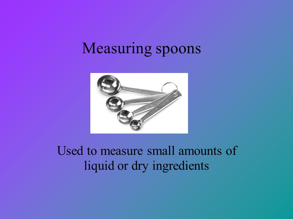 Used to measure small amounts of liquid or dry ingredients