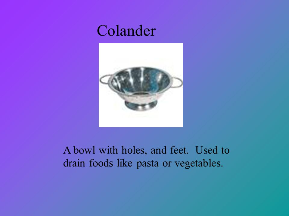 Colander A bowl with holes, and feet. Used to drain foods like pasta or vegetables.