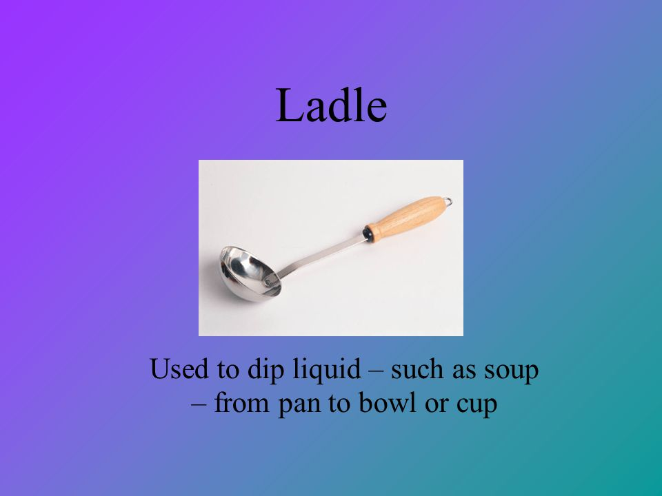 Used to dip liquid – such as soup – from pan to bowl or cup
