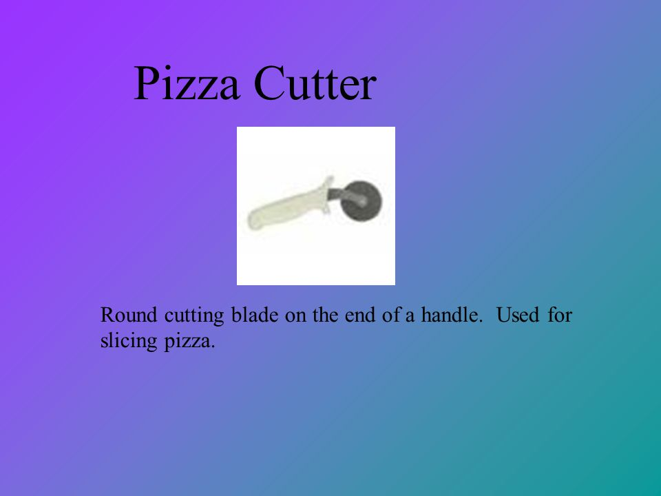 Pizza Cutter Round cutting blade on the end of a handle. Used for slicing pizza.