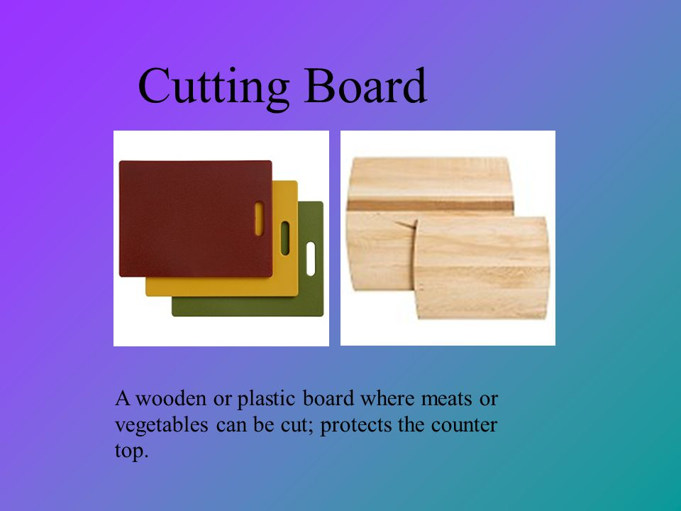 Cutting Board A wooden or plastic board where meats or vegetables can be cut; protects the counter top.