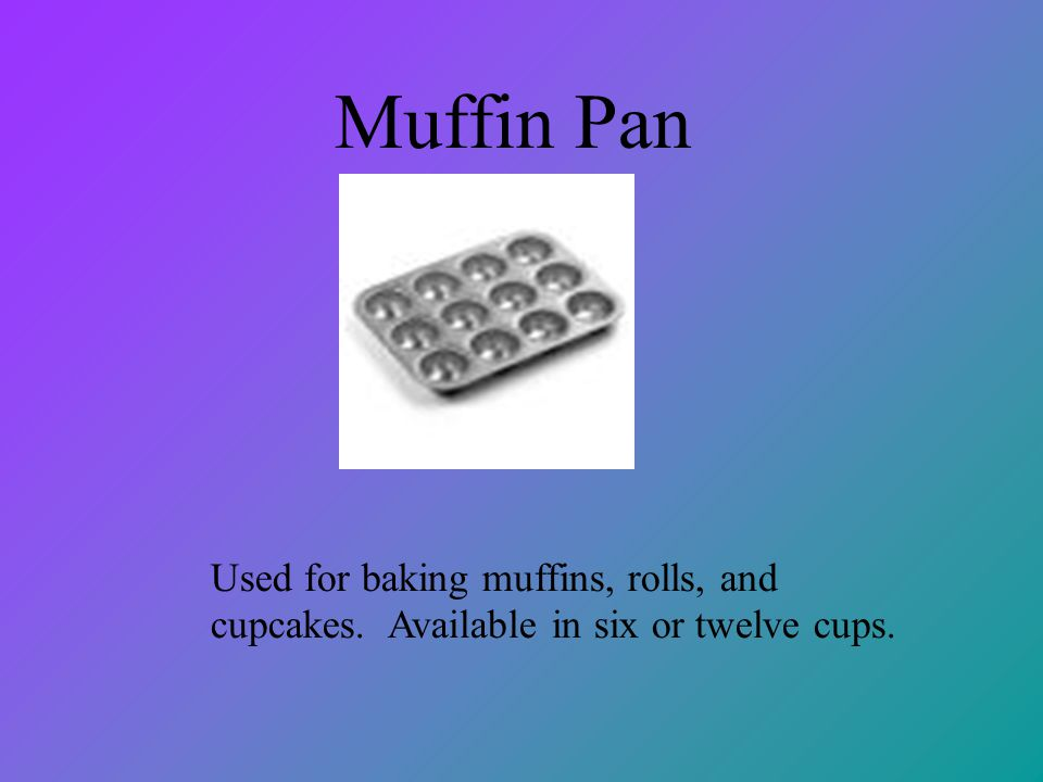 Muffin Pan Used for baking muffins, rolls, and cupcakes. Available in six or twelve cups.