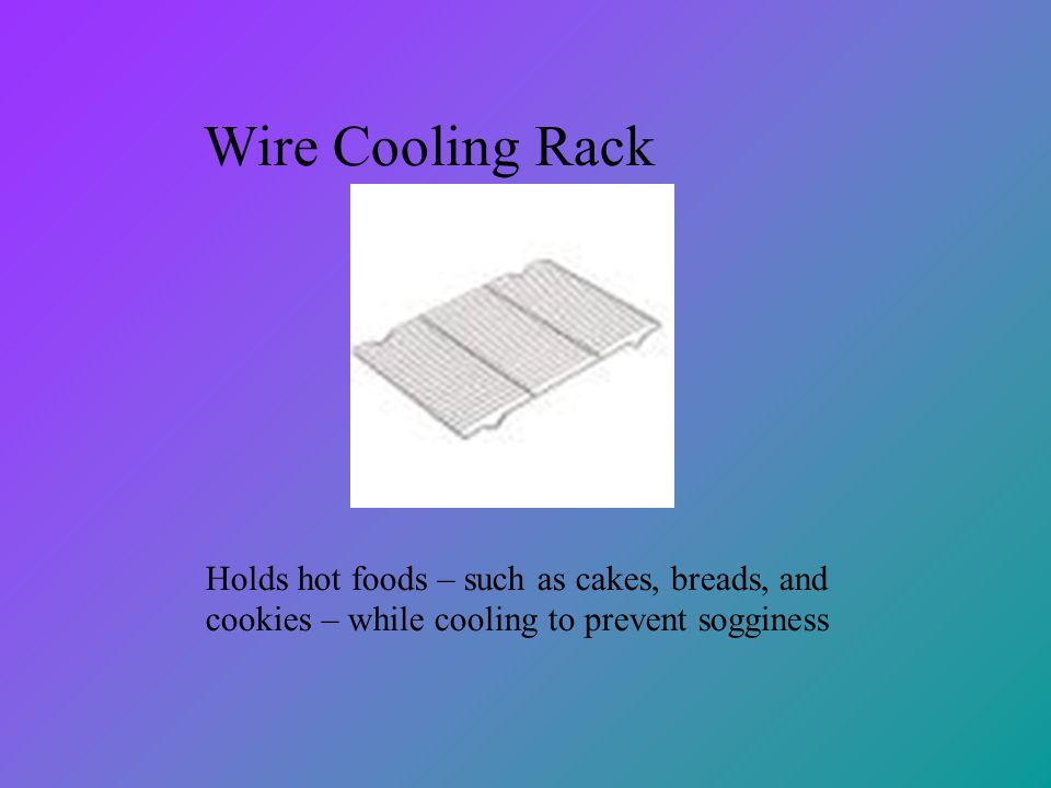 Wire Cooling Rack Holds hot foods – such as cakes, breads, and cookies – while cooling to prevent sogginess.