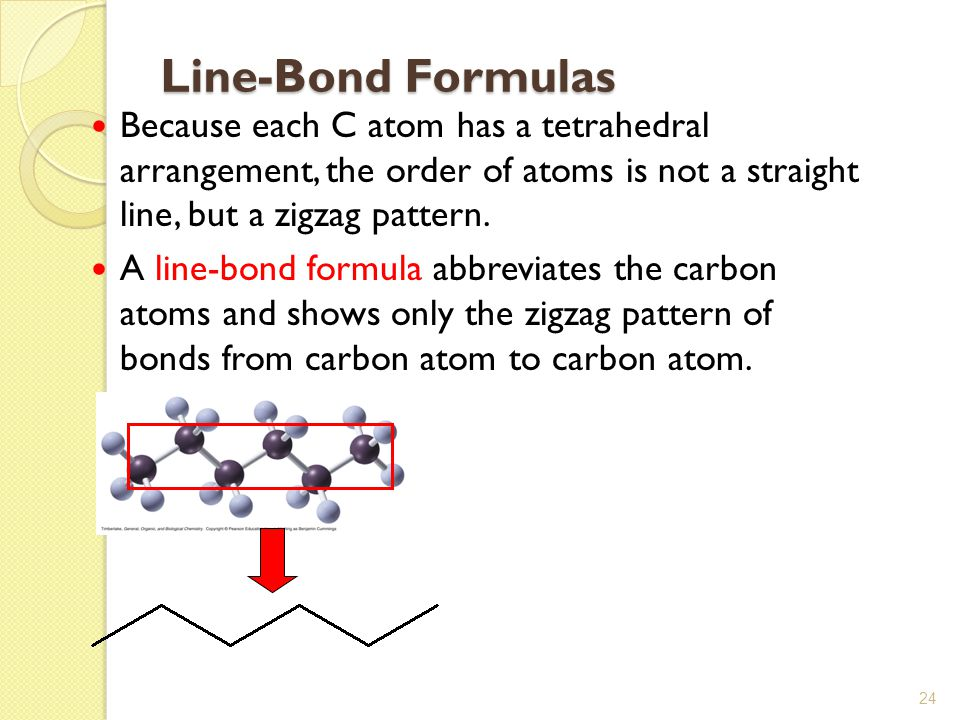 Line-Bond Formulas Because each C atom has a tetrahedral arrangement, the order of atoms is not a straight line, but a zigzag pattern.