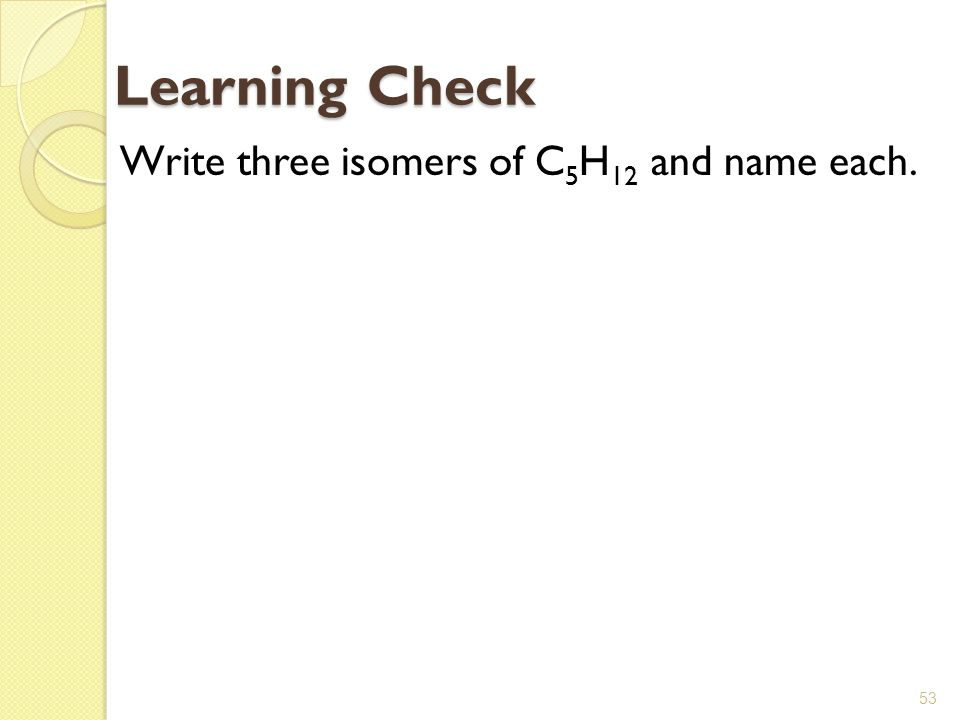 Learning Check Write three isomers of C5H12 and name each.