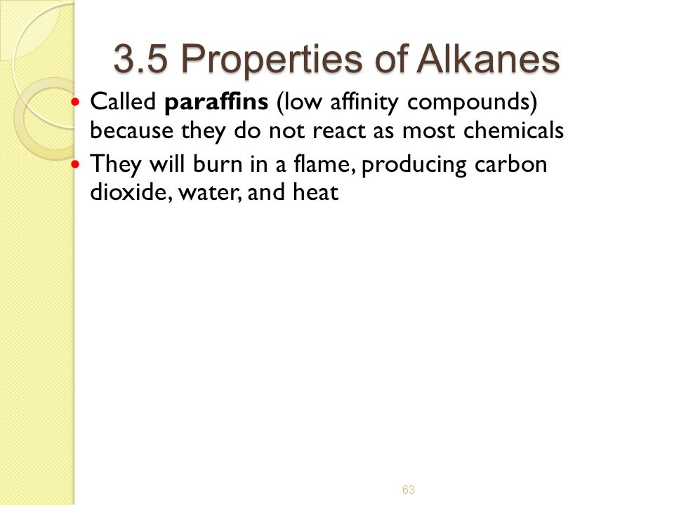 3.5 Properties of Alkanes Called paraffins (low affinity compounds) because they do not react as most chemicals.