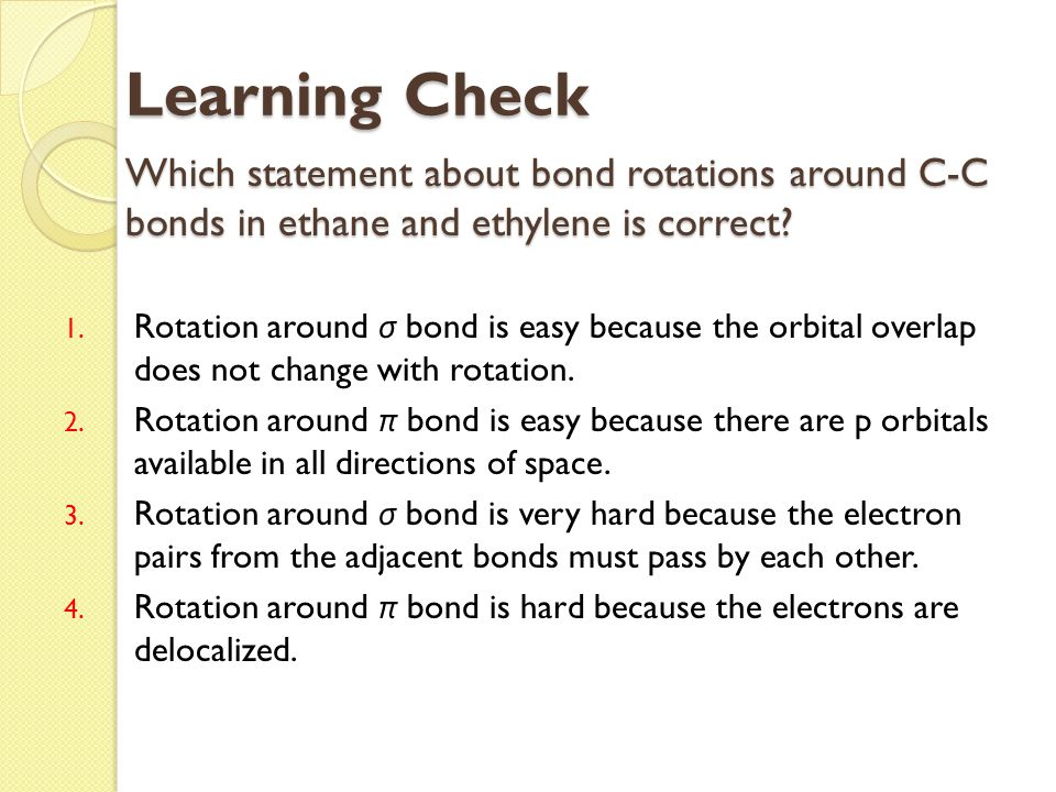 Learning Check Which statement about bond rotations around C-C bonds in ethane and ethylene is correct
