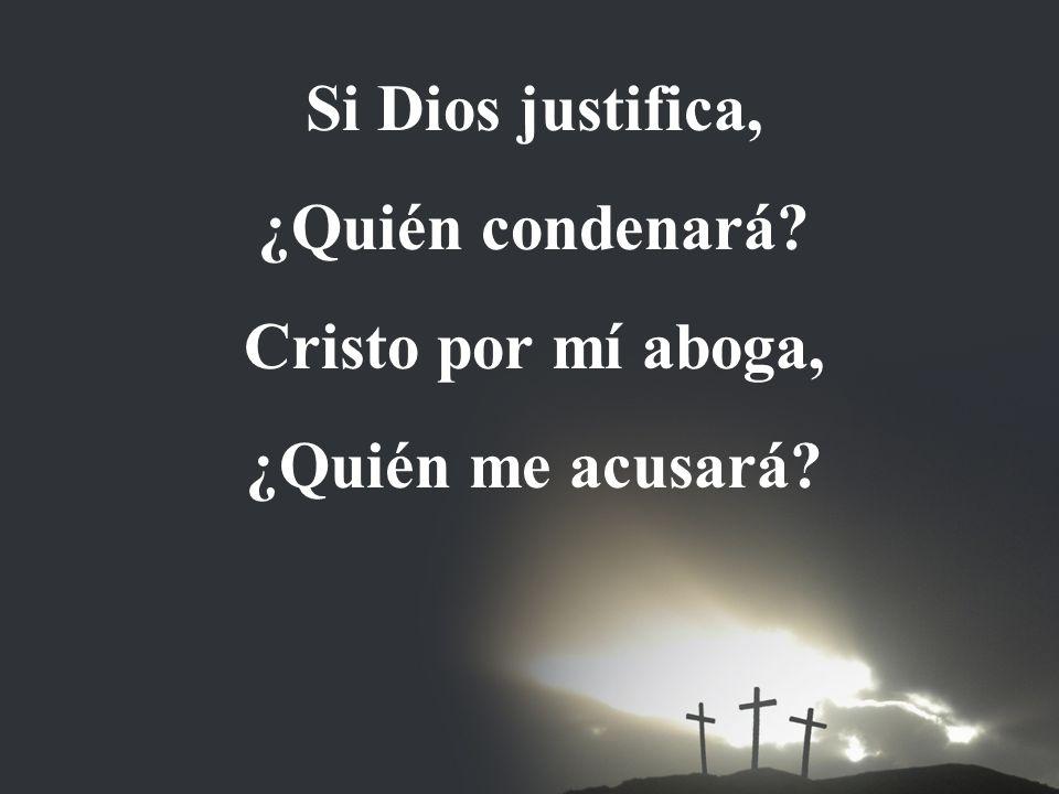 Si Dios justifica, ¿Quién condenará Cristo por mí aboga, ¿Quién me acusará