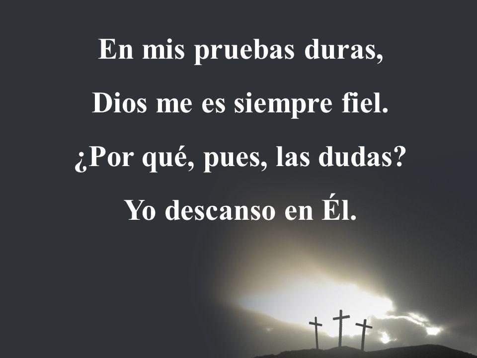En mis pruebas duras, Dios me es siempre fiel. ¿Por qué, pues, las dudas Yo descanso en Él.