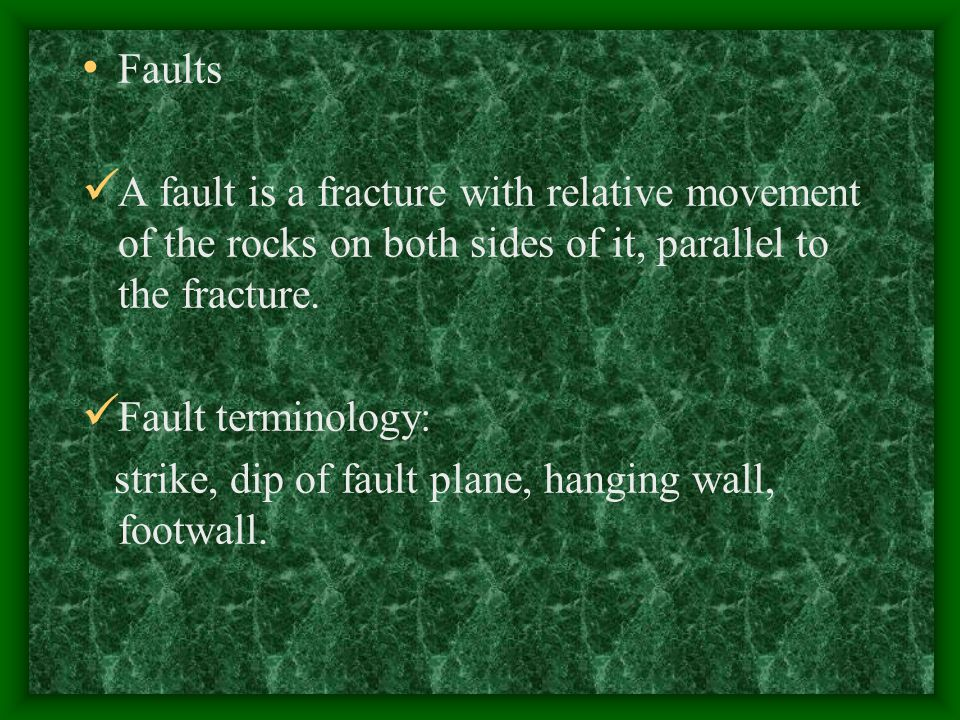 Faults A fault is a fracture with relative movement of the rocks on both sides of it, parallel to the fracture.
