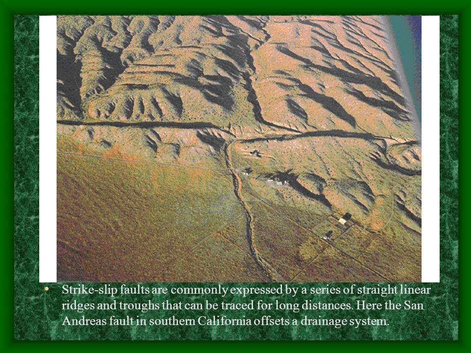 Strike-slip faults are commonly expressed by a series of straight linear ridges and troughs that can be traced for long distances.