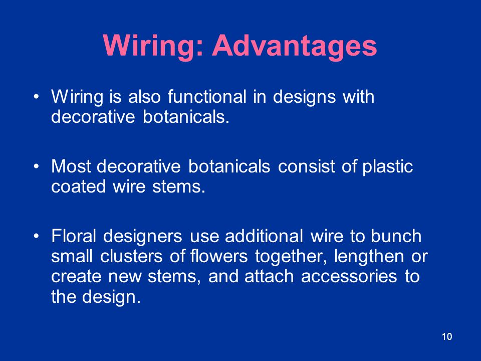 Wiring: Advantages Wiring is also functional in designs with decorative botanicals. Most decorative botanicals consist of plastic coated wire stems.