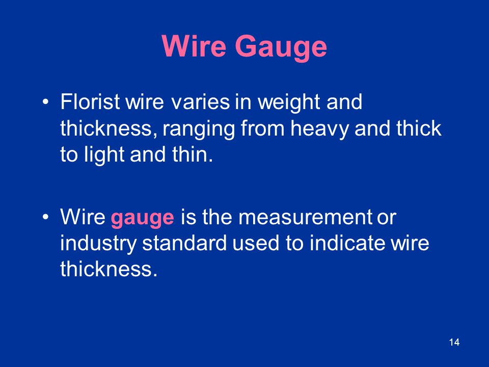 Wire Gauge Florist wire varies in weight and thickness, ranging from heavy and thick to light and thin.