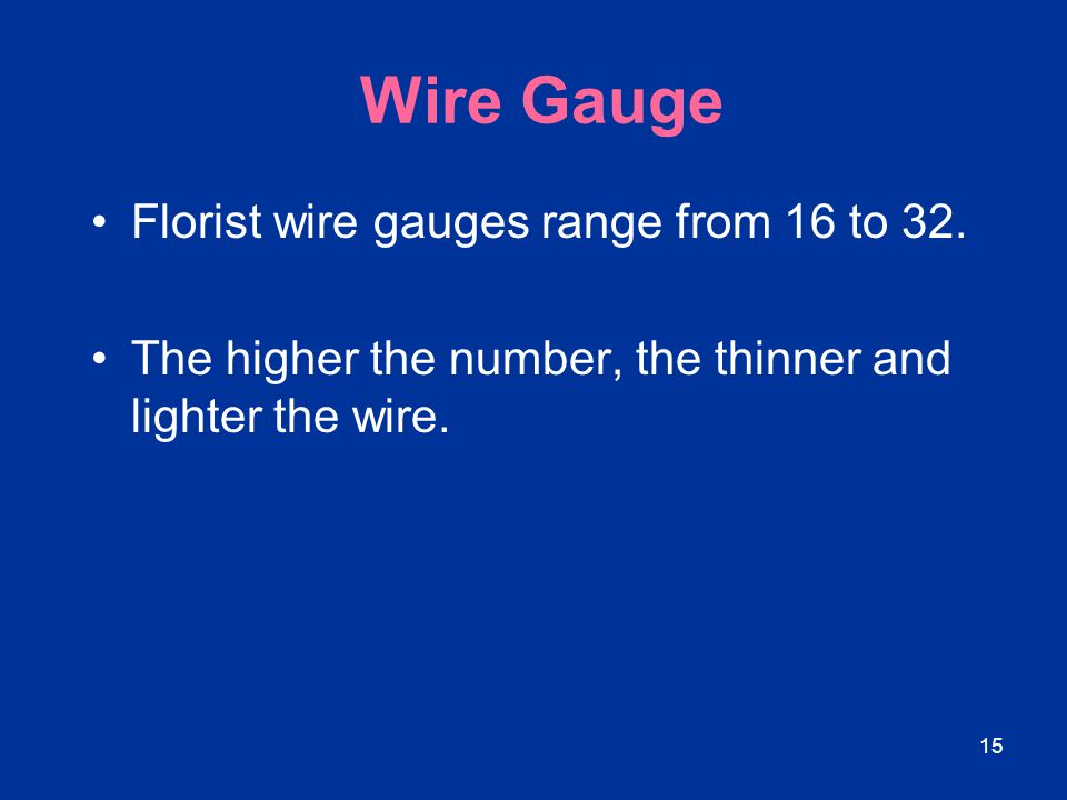 Wire Gauge Florist wire gauges range from 16 to 32.