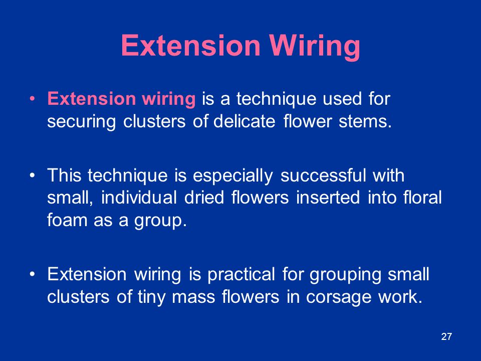 Extension Wiring Extension wiring is a technique used for securing clusters of delicate flower stems.