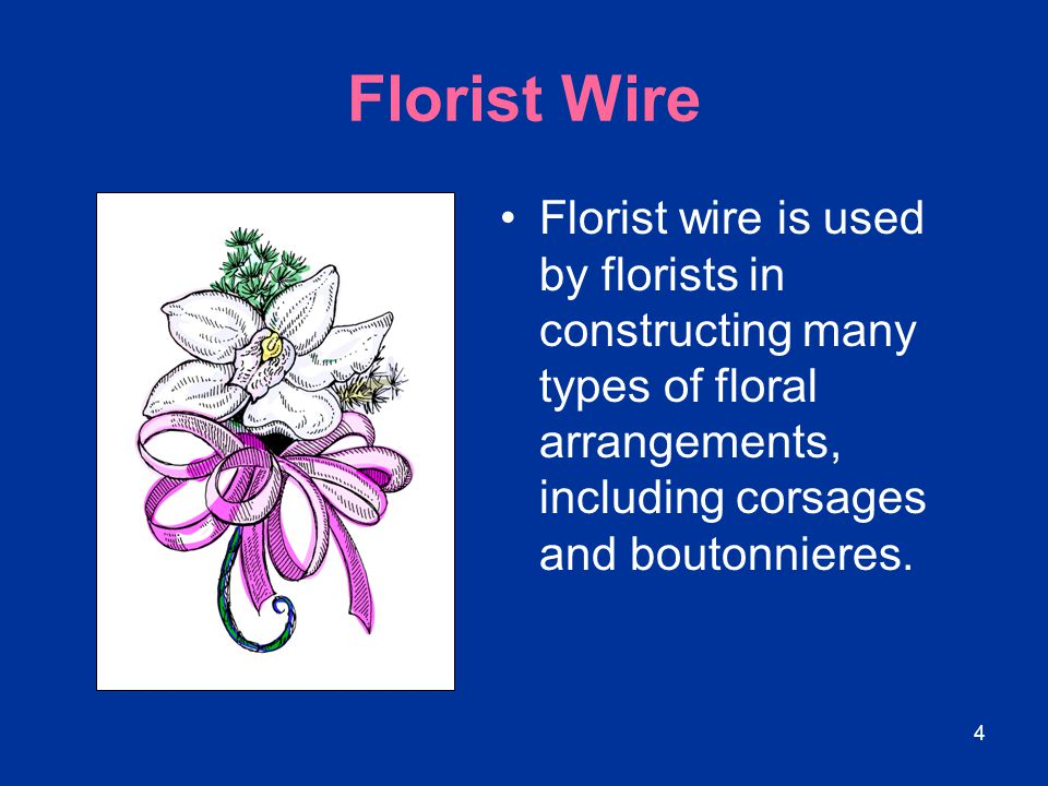 Florist Wire Florist wire is used by florists in constructing many types of floral arrangements, including corsages and boutonnieres.