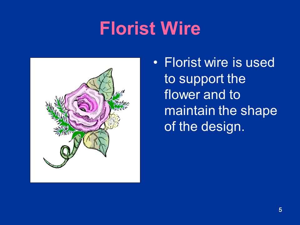 Florist Wire Florist wire is used to support the flower and to maintain the shape of the design.