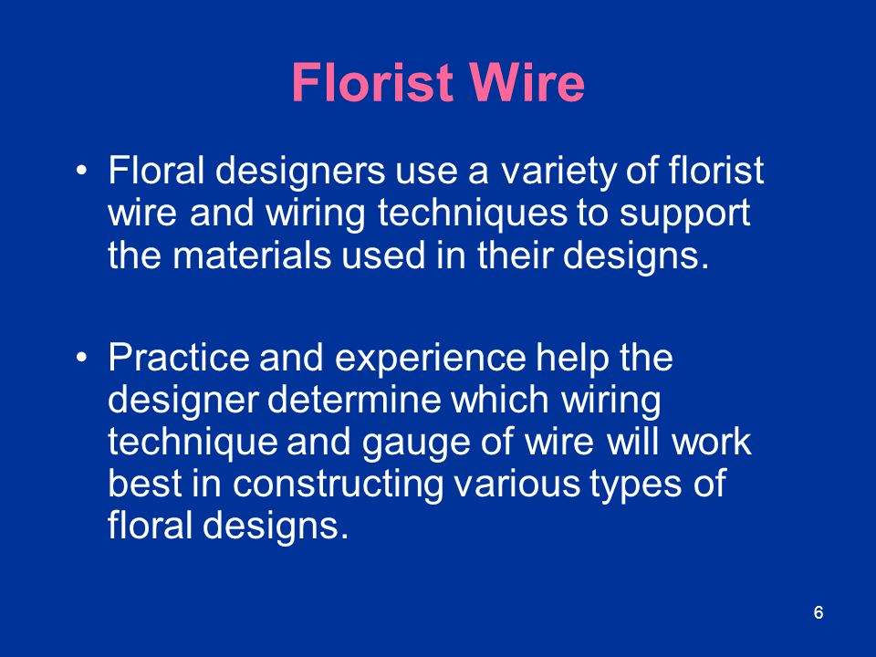 Florist Wire Floral designers use a variety of florist wire and wiring techniques to support the materials used in their designs.