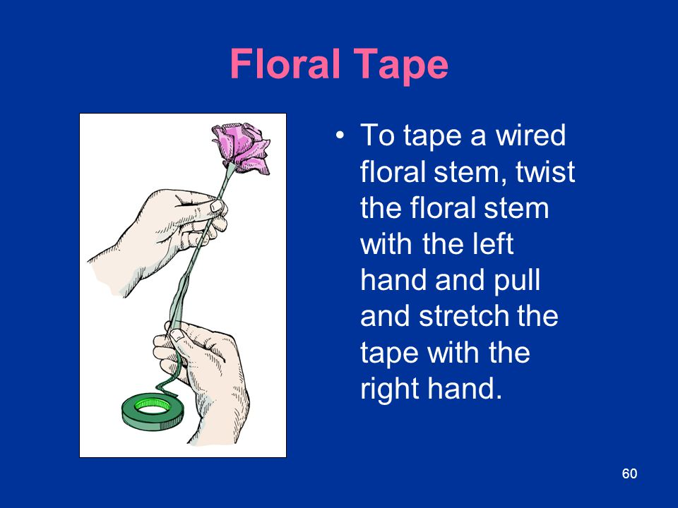 Floral Tape To tape a wired floral stem, twist the floral stem with the left hand and pull and stretch the tape with the right hand.