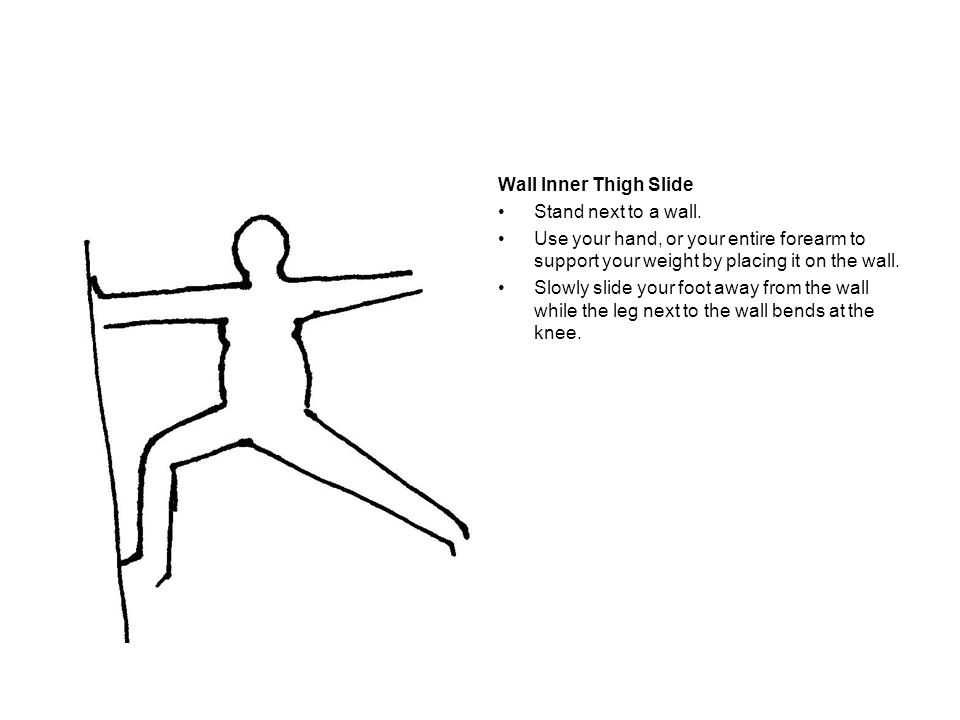 Wall Inner Thigh Slide Stand next to a wall. Use your hand, or your entire forearm to support your weight by placing it on the wall.