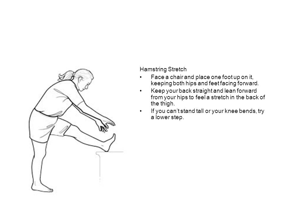 Hamstring Stretch Face a chair and place one foot up on it, keeping both hips and feet facing forward.