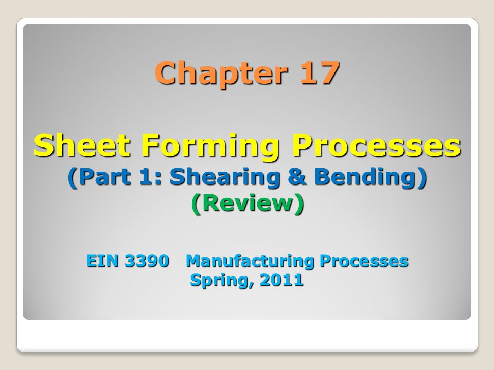 Chapter 17 Sheet Forming Processes (Part 1: Shearing & Bending) (Review) EIN 3390 Manufacturing Processes Spring, 2011