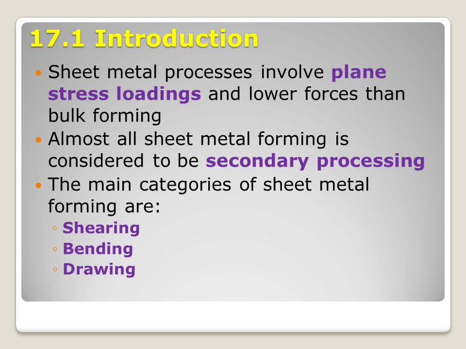 17.1 Introduction Sheet metal processes involve plane stress loadings and lower forces than bulk forming.