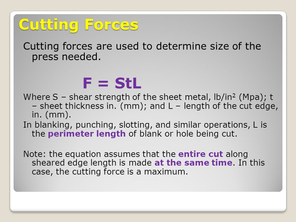 Cutting Forces Cutting forces are used to determine size of the press needed. F = StL.