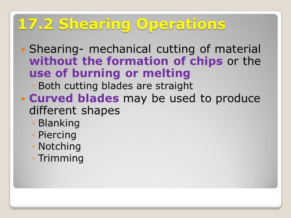 17.2 Shearing Operations Shearing- mechanical cutting of material without the formation of chips or the use of burning or melting.