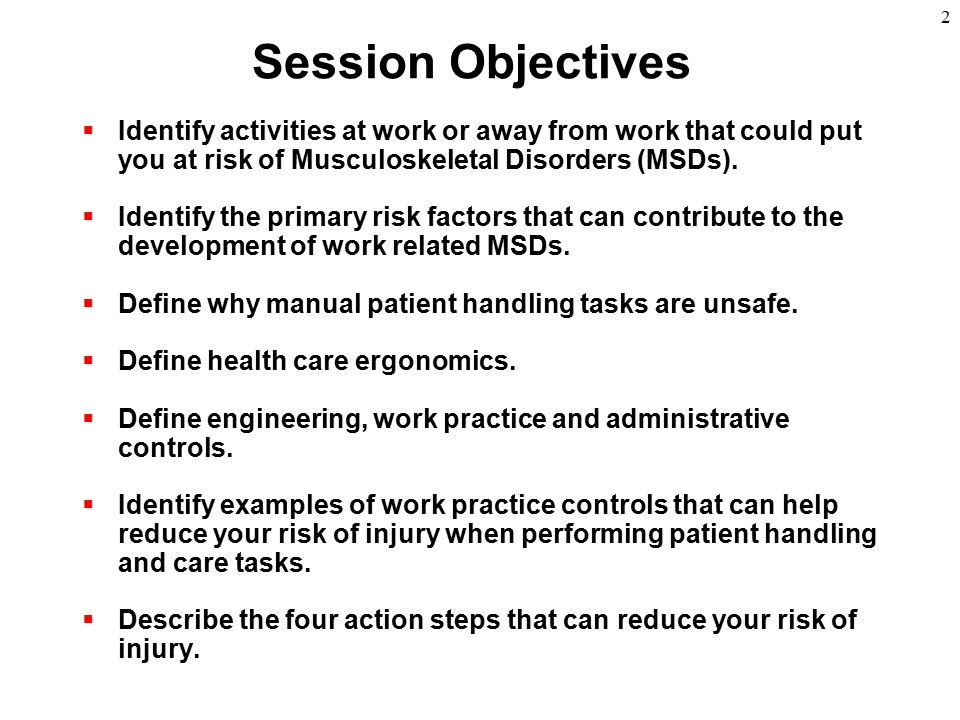 Session Objectives Identify activities at work or away from work that could put you at risk of Musculoskeletal Disorders (MSDs).