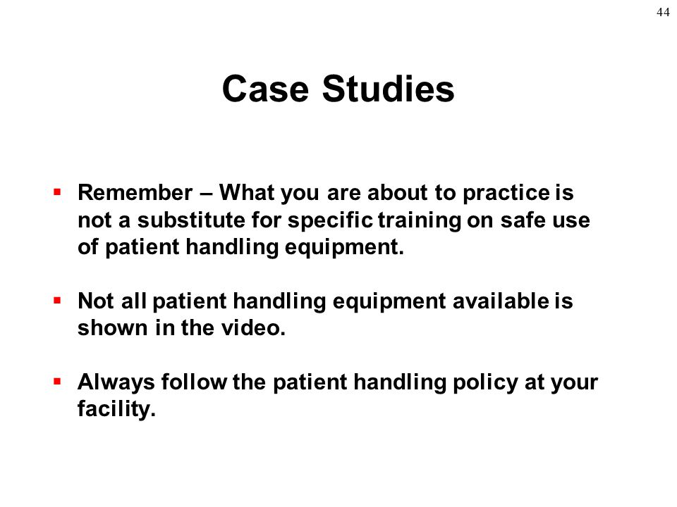 Case Studies Remember – What you are about to practice is not a substitute for specific training on safe use of patient handling equipment.