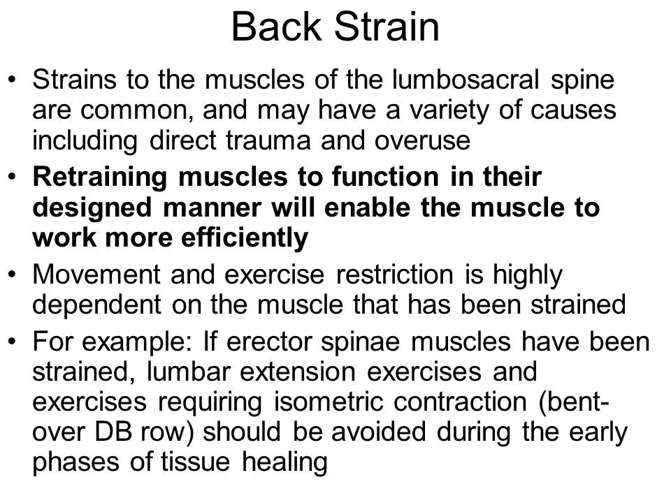 Back Strain Strains to the muscles of the lumbosacral spine are common, and may have a variety of causes including direct trauma and overuse.