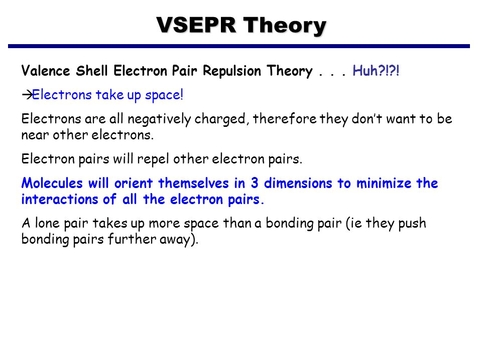 VSEPR Theory Valence Shell Electron Pair Repulsion Theory . . . Huh ! ! Electrons take up space!