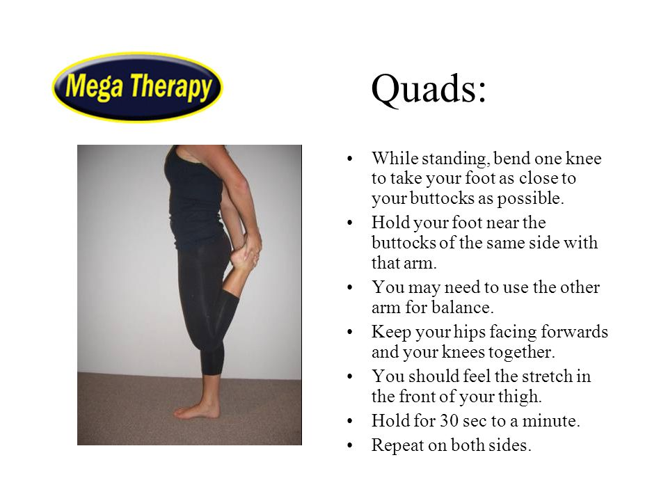 Quads: While standing, bend one knee to take your foot as close to your buttocks as possible.