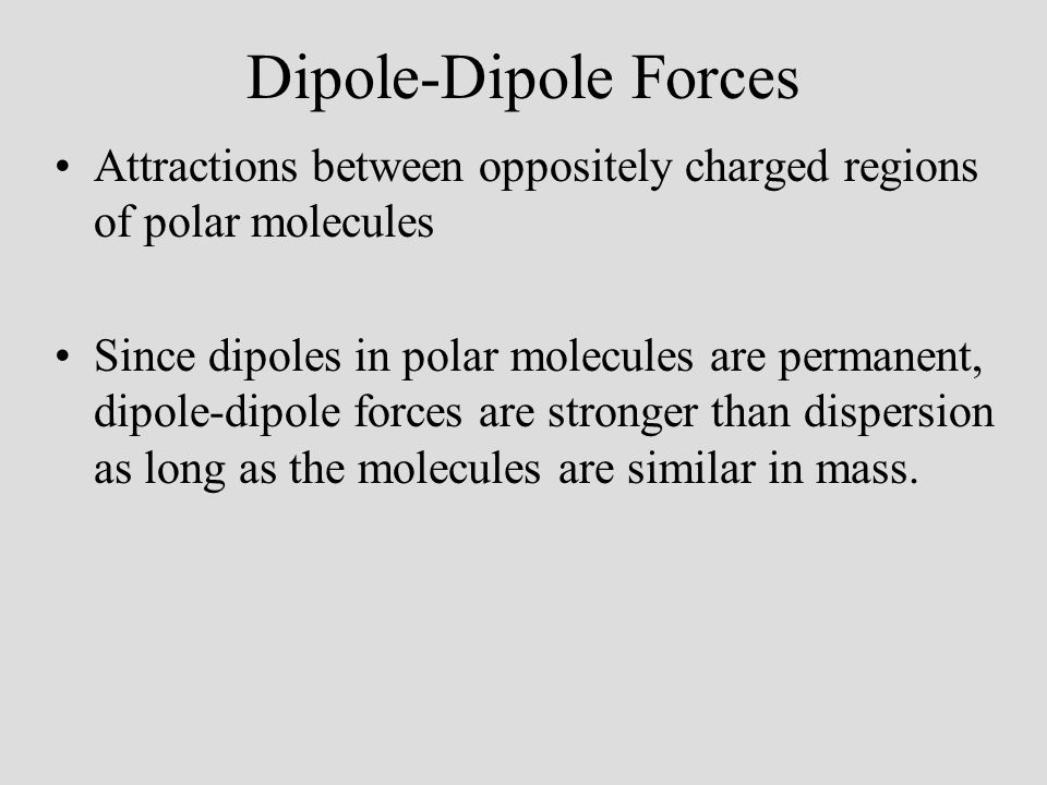06/10/99 Dipole-Dipole Forces. Attractions between oppositely charged regions of polar molecules.