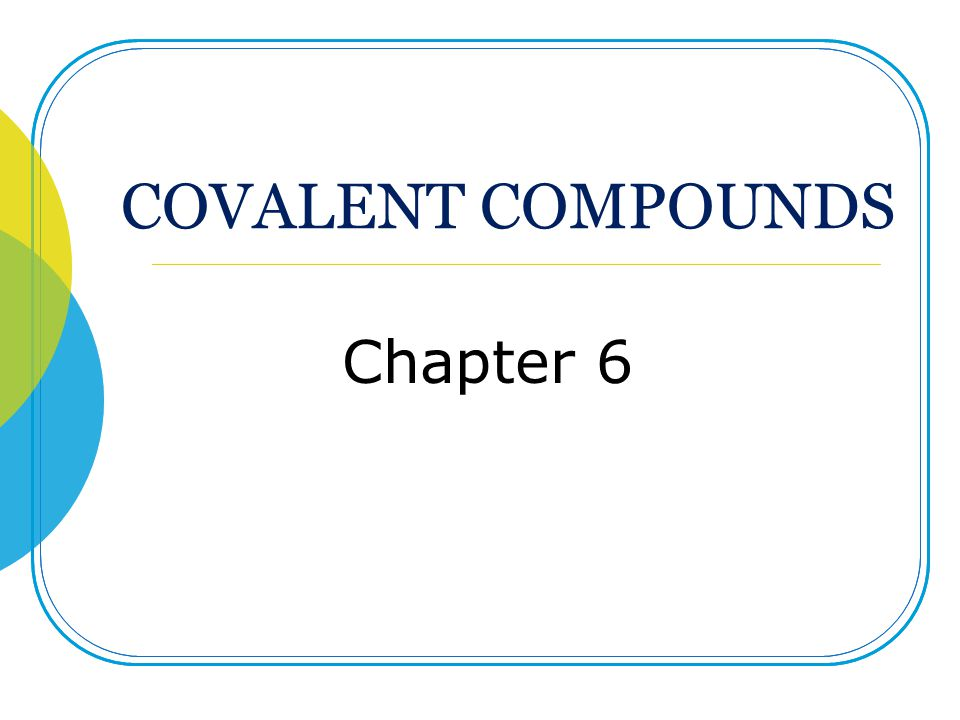 COVALENT COMPOUNDS Chapter 6