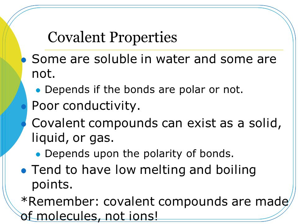 Covalent Properties Some are soluble in water and some are not.